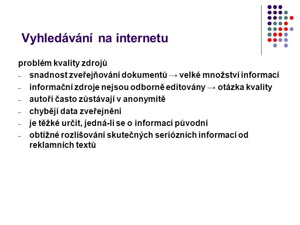 Vyhledávání na internetu problém kvality zdrojů – snadnost zveřejňování dokumentů → velké množství informací – informační zdroje nejsou odborně editov