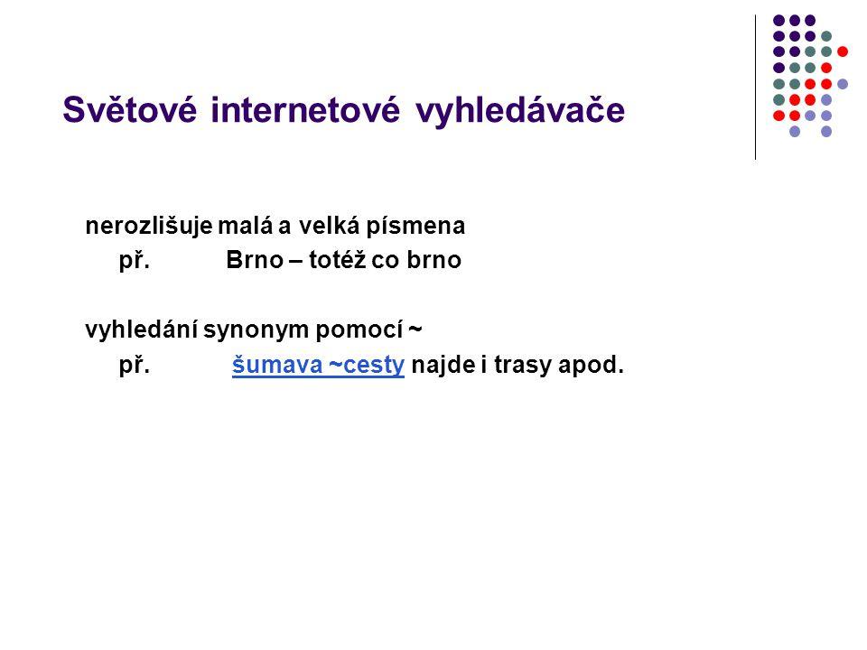 Světové internetové vyhledávače nerozlišuje malá a velká písmena př. Brno – totéž co brno vyhledání synonym pomocí ~ př. šumava ~cesty najde i trasy a
