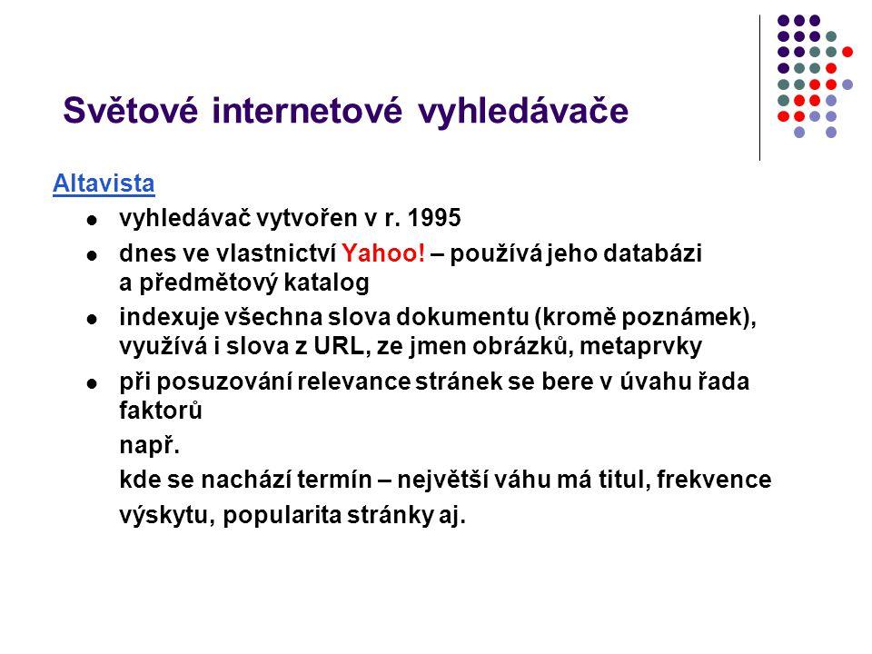 Světové internetové vyhledávače Altavista vyhledávač vytvořen v r. 1995 dnes ve vlastnictví Yahoo! – používá jeho databázi a předmětový katalog indexu