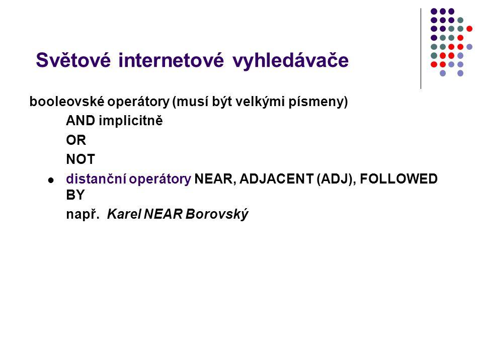 Světové internetové vyhledávače booleovské operátory (musí být velkými písmeny) AND implicitně OR NOT distanční operátory NEAR, ADJACENT (ADJ), FOLLOW