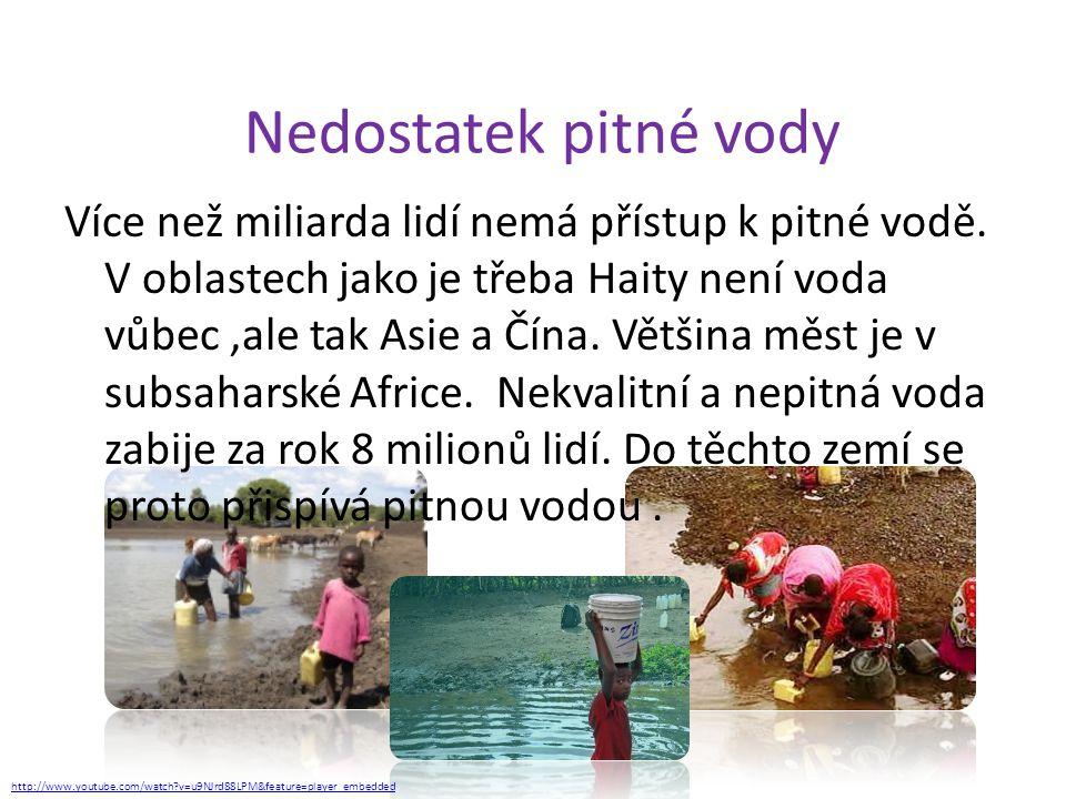 Nedostatek pitné vody Více než miliarda lidí nemá přístup k pitné vodě. V oblastech jako je třeba Haity není voda vůbec,ale tak Asie a Čína. Většina m