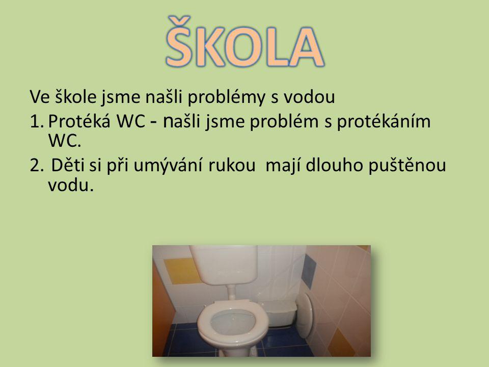 Ve škole jsme našli problémy s vodou 1.Protéká WC - n ašli jsme problém s protékáním WC. 2. Děti si při umývání rukou mají dlouho puštěnou vodu.