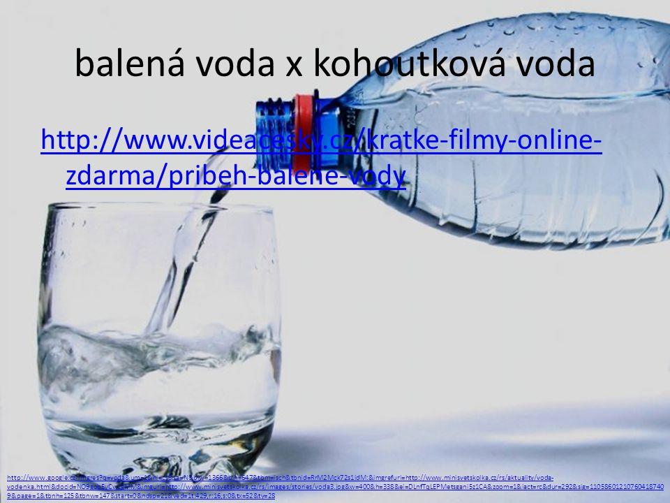 balená voda x kohoutková voda http://www.videacesky.cz/kratke-filmy-online- zdarma/pribeh-balene-vody http://www.google.cz/imgres?q=voda&um=1&hl=cs&sa