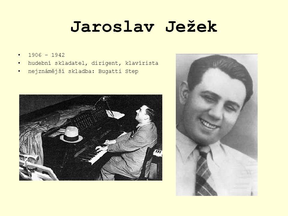 Jaroslav Ježek 1906 – 1942 hudební skladatel, dirigent, klavírista nejznámější skladba: Bugatti Step