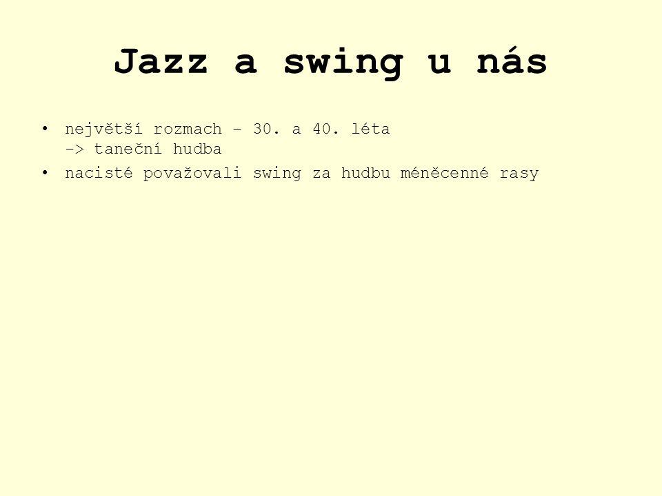 Jazz a swing u nás největší rozmach – 30. a 40. léta -> taneční hudba nacisté považovali swing za hudbu méněcenné rasy