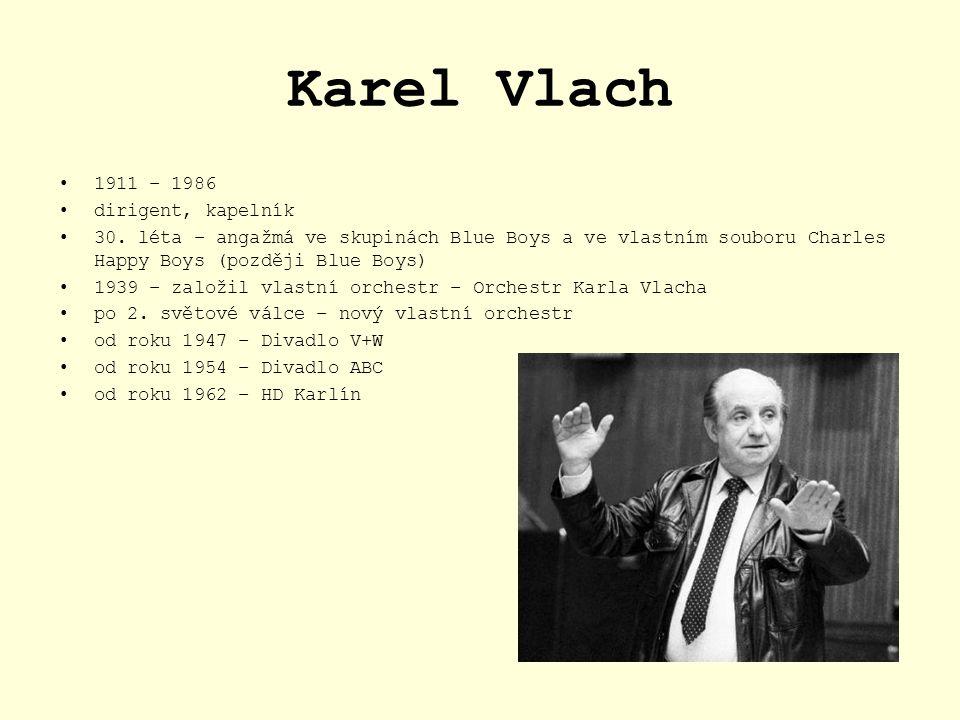Karel Vlach 1911 – 1986 dirigent, kapelník 30. léta – angažmá ve skupinách Blue Boys a ve vlastním souboru Charles Happy Boys (později Blue Boys) 1939