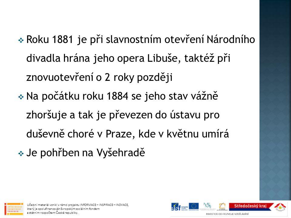  Roku 1881 je při slavnostním otevření Národního divadla hrána jeho opera Libuše, taktéž při znovuotevření o 2 roky později  Na počátku roku 1884 se jeho stav vážně zhoršuje a tak je převezen do ústavu pro duševně choré v Praze, kde v květnu umírá  Je pohřben na Vyšehradě Učební materiál vznikl v rámci projektu INFORMACE – INSPIRACE – INOVACE, který je spolufinancován Evropským sociálním fondem a státním rozpočtem České republiky.