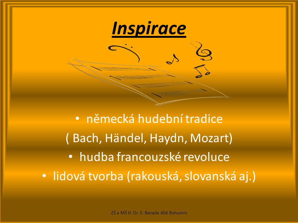Inspirace německá hudební tradice ( Bach, Händel, Haydn, Mozart) hudba francouzské revoluce lidová tvorba (rakouská, slovanská aj.) ZŠ a MŠ tř.