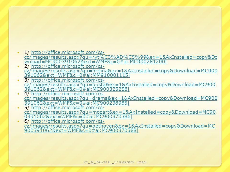 1/ http://office.microsoft.com/cs- cz/images/results.aspx?qu=ryt%C3%AD%C5%99&ex=1&AxInstalled=copy&Do wnload=MC900391062&ext=WMF&c=0#ai:MC900281200|http://office.microsoft.com/cs- cz/images/results.aspx?qu=ryt%C3%AD%C5%99&ex=1&AxInstalled=copy&Do wnload=MC900391062&ext=WMF&c=0#ai:MC900281200| 2/ http://office.microsoft.com/cs- cz/images/results.aspx?qu=hrdina&ex=1&AxInstalled=copy&Download=MC900 391062&ext=WMF&c=0#ai:MM910001115|http://office.microsoft.com/cs- cz/images/results.aspx?qu=hrdina&ex=1&AxInstalled=copy&Download=MC900 391062&ext=WMF&c=0#ai:MM910001115| 3/ http://office.microsoft.com/cs- cz/images/results.aspx?qu=busta&ex=1&AxInstalled=copy&Download=MC900 391062&ext=WMF&c=0#ai:MC900325256|http://office.microsoft.com/cs- cz/images/results.aspx?qu=busta&ex=1&AxInstalled=copy&Download=MC900 391062&ext=WMF&c=0#ai:MC900325256| 4/ http://office.microsoft.com/cs- cz/images/results.aspx?qu=drama&ex=1&AxInstalled=copy&Download=MC900 391062&ext=WMF&c=0#ai:MC900238985|http://office.microsoft.com/cs- cz/images/results.aspx?qu=drama&ex=1&AxInstalled=copy&Download=MC900 391062&ext=WMF&c=0#ai:MC900238985| 5/ http://office.microsoft.com/cs- cz/images/results.aspx?qu=mozart&ex=1&AxInstalled=copy&Download=MC90 0391062&ext=WMF&c=0#ai:MC900370386|http://office.microsoft.com/cs- cz/images/results.aspx?qu=mozart&ex=1&AxInstalled=copy&Download=MC90 0391062&ext=WMF&c=0#ai:MC900370386| 6/ http://office.microsoft.com/cs- cz/images/results.aspx?qu=bethoven&ex=1&AxInstalled=copy&Download=MC 900391062&ext=WMF&c=0#ai:MC900370388|http://office.microsoft.com/cs- cz/images/results.aspx?qu=bethoven&ex=1&AxInstalled=copy&Download=MC 900391062&ext=WMF&c=0#ai:MC900370388| VY_32_INOVACE _17 Klasicistní umění