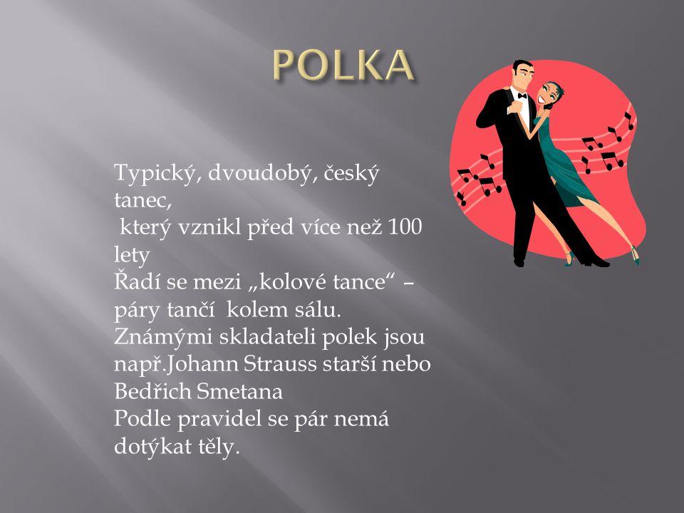 """Typický, dvoudobý, český tanec, který vznikl před více než 100 lety Řadí se mezi """"kolové tance"""" – páry tančí kolem sálu. Známými skladateli polek jsou"""