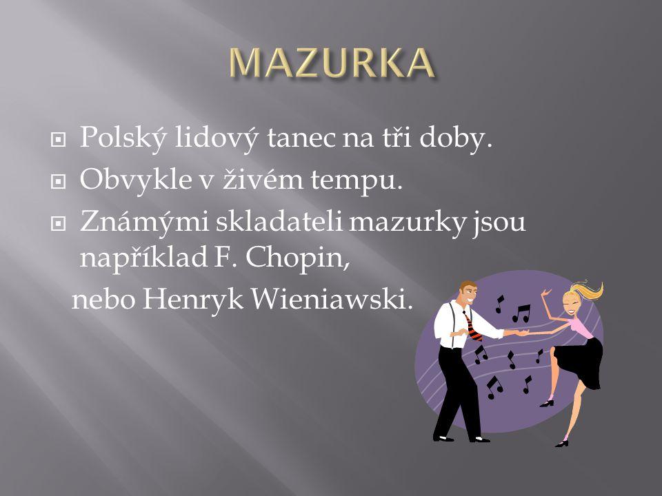  Polský lidový tanec na tři doby.  Obvykle v živém tempu.  Známými skladateli mazurky jsou například F. Chopin, nebo Henryk Wieniawski.