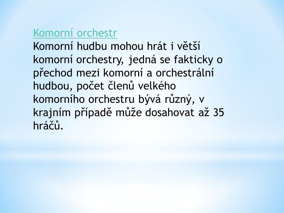 Komorní orchestr Komorní orchestr Komorní hudbu mohou hrát i větší komorní orchestry, jedná se fakticky o přechod mezi komorní a orchestrální hudbou,