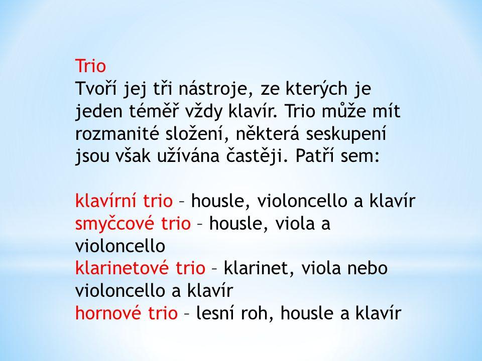 Trio Tvoří jej tři nástroje, ze kterých je jeden téměř vždy klavír. Trio může mít rozmanité složení, některá seskupení jsou však užívána častěji. Patř