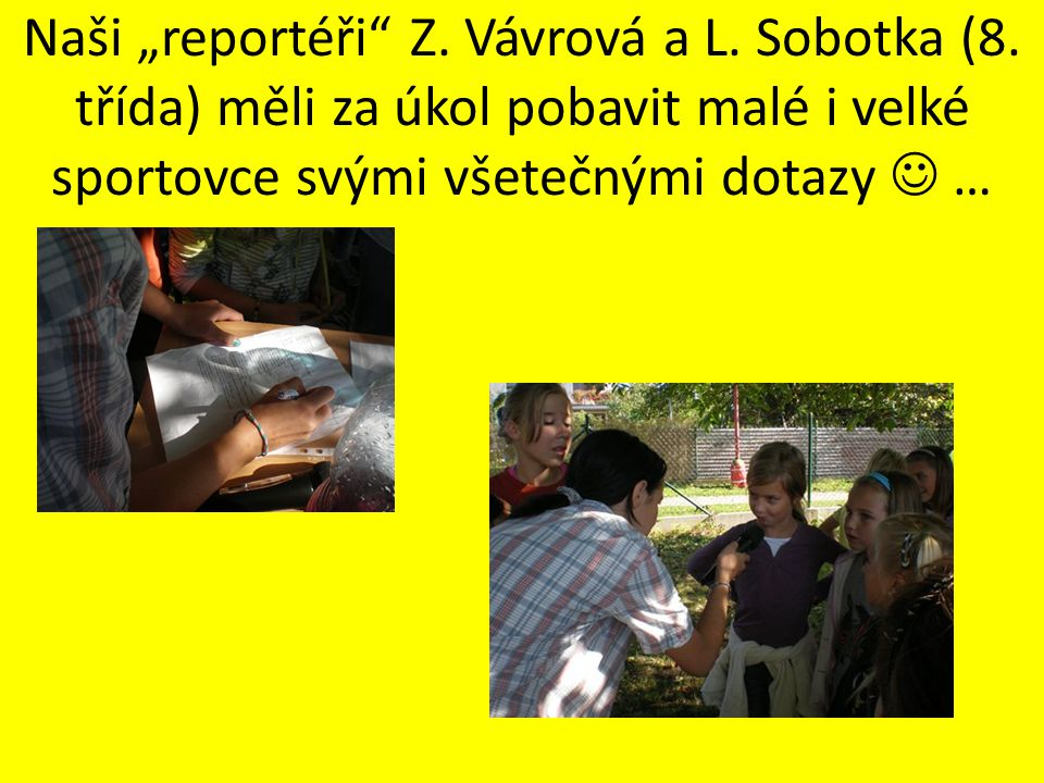 """Naši """"reportéři"""" Z. Vávrová a L. Sobotka (8. třída) měli za úkol pobavit malé i velké sportovce svými všetečnými dotazy …"""