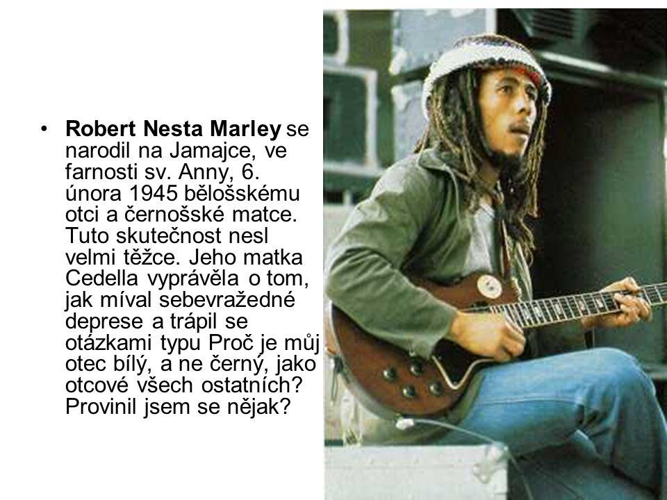 Robert Nesta Marley se narodil na Jamajce, ve farnosti sv. Anny, 6. února 1945 bělošskému otci a černošské matce. Tuto skutečnost nesl velmi těžce. Je