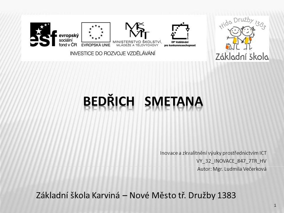 Název vzdělávacího materiáluBedřich Smetana Číslo vzdělávacího materiáluVY_32_INOVACE_847_7TR_HV Číslo šablonyIII/2 AutorVečerková Ludmila, Mgr.