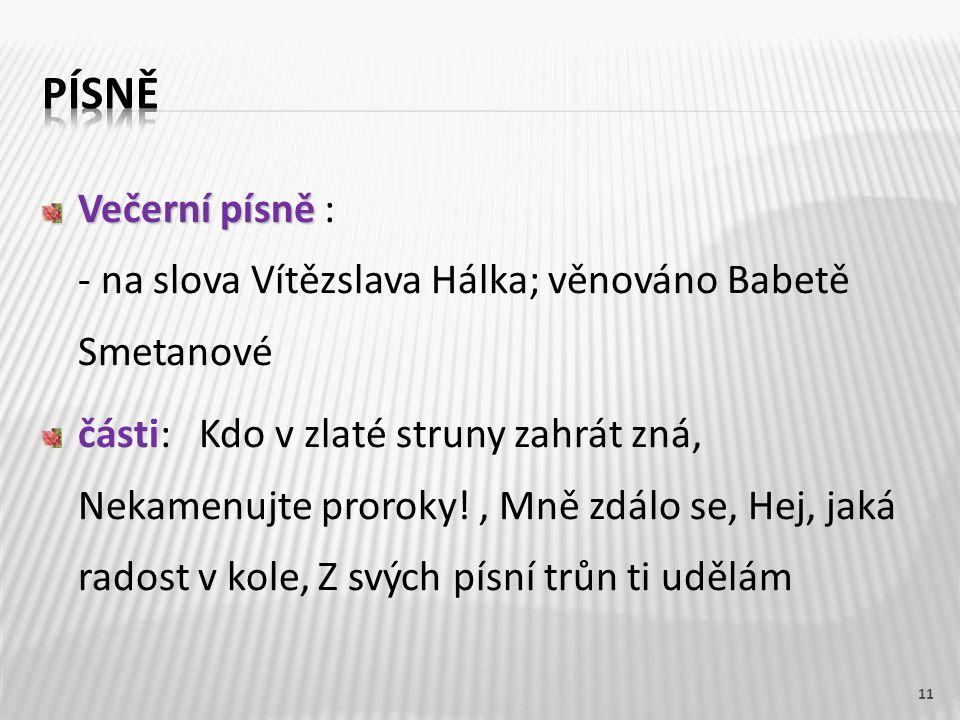 Večerní písně Večerní písně : - na slova Vítězslava Hálka; věnováno Babetě Smetanové části: Kdo v zlaté struny zahrát zná, Nekamenujte proroky!, Mně z