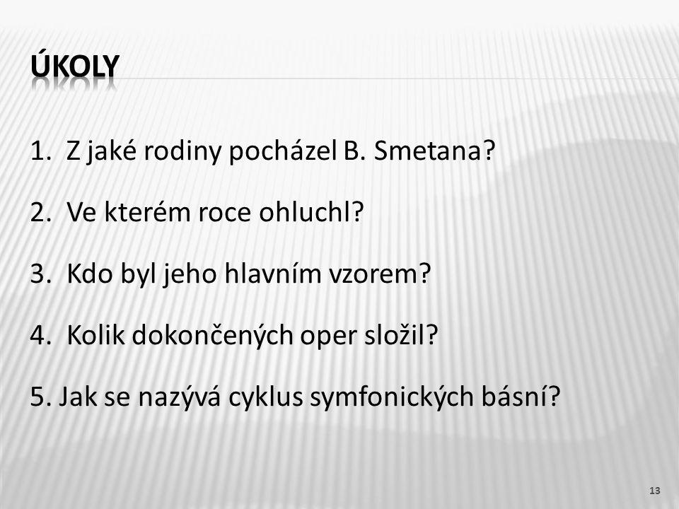 1. Z jaké rodiny pocházel B. Smetana? 2. Ve kterém roce ohluchl? 3. Kdo byl jeho hlavním vzorem? 4. Kolik dokončených oper složil? 5. Jak se nazývá cy