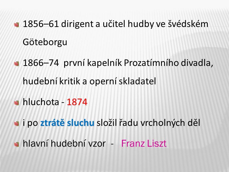 1856–61 dirigent a učitel hudby ve švédském Göteborgu 1866–74 první kapelník Prozatímního divadla, hudební kritik a operní skladatel 1874 hluchota - 1
