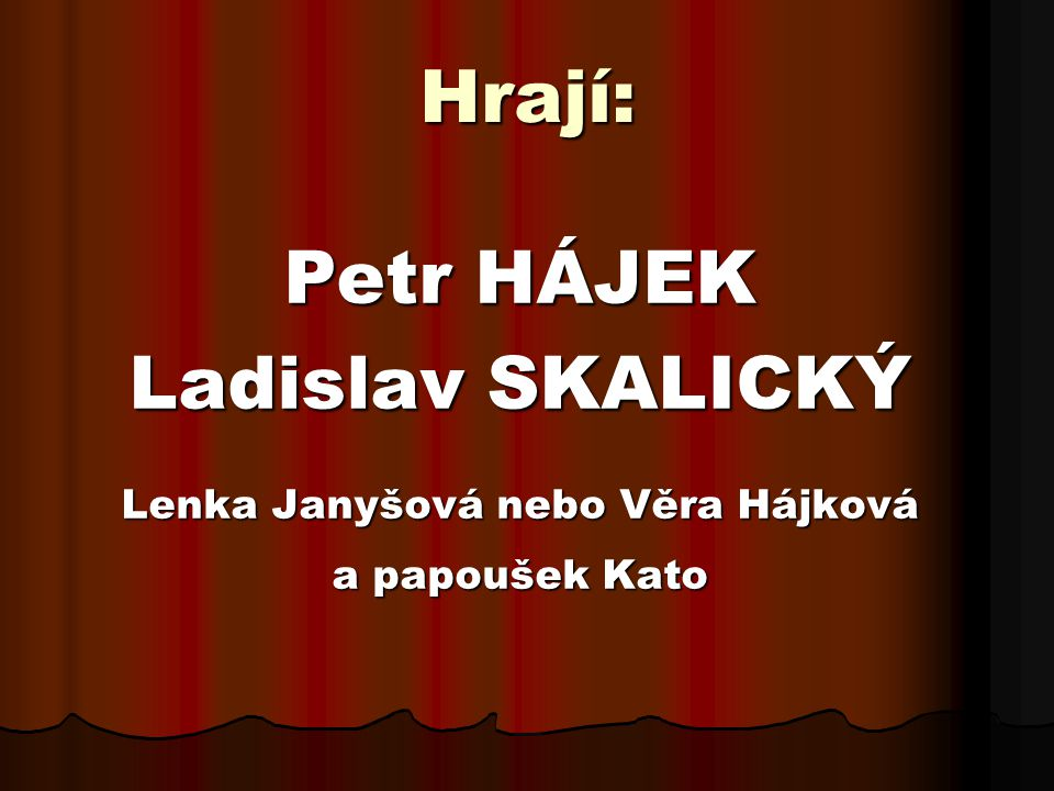 Hrají: Petr HÁJEK Ladislav SKALICKÝ Lenka Janyšová nebo Věra Hájková a papoušek Kato