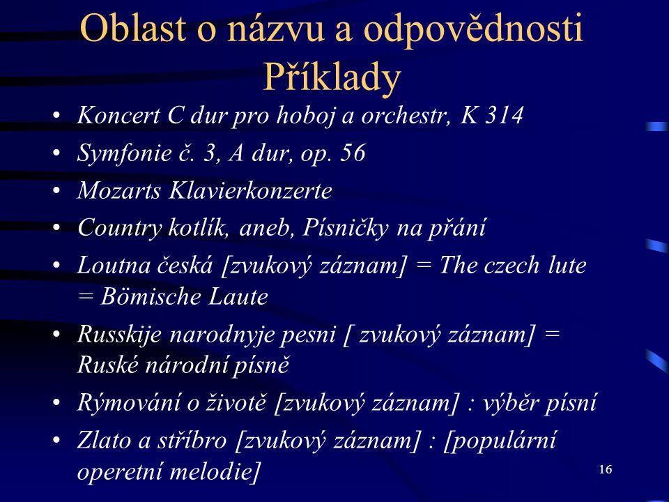 16 Oblast o názvu a odpovědnosti Příklady Koncert C dur pro hoboj a orchestr, K 314 Symfonie č. 3, A dur, op. 56 Mozarts Klavierkonzerte Country kotlí