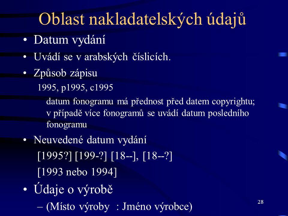 28 Oblast nakladatelských údajů Datum vydání Uvádí se v arabských číslicích. Způsob zápisu 1995, p1995, c1995 datum fonogramu má přednost před datem c