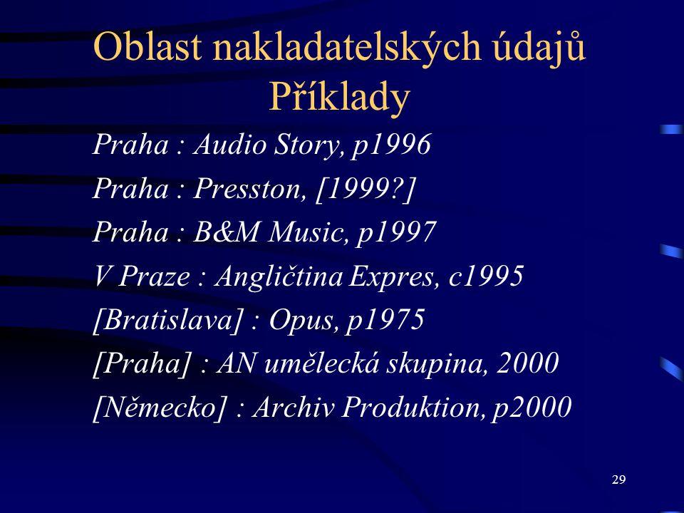 29 Oblast nakladatelských údajů Příklady Praha : Audio Story, p1996 Praha : Presston, [1999?] Praha : B&M Music, p1997 V Praze : Angličtina Expres, c1