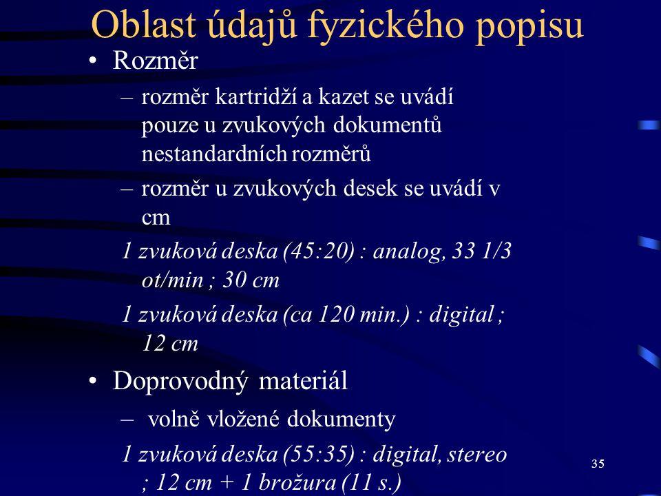 35 Oblast údajů fyzického popisu Rozměr –rozměr kartridží a kazet se uvádí pouze u zvukových dokumentů nestandardních rozměrů –rozměr u zvukových desek se uvádí v cm 1 zvuková deska (45:20) : analog, 33 1/3 ot/min ; 30 cm 1 zvuková deska (ca 120 min.) : digital ; 12 cm Doprovodný materiál – volně vložené dokumenty 1 zvuková deska (55:35) : digital, stereo ; 12 cm + 1 brožura (11 s.)