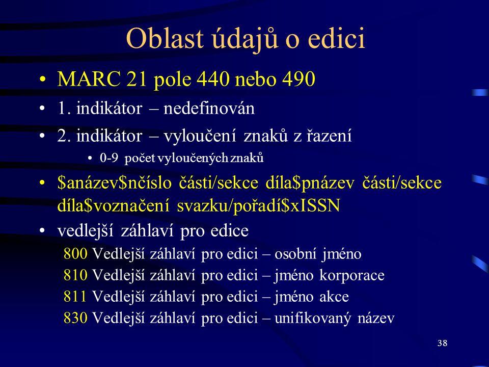 38 Oblast údajů o edici MARC 21 pole 440 nebo 490 1. indikátor – nedefinován 2. indikátor – vyloučení znaků z řazení 0-9 počet vyloučených znaků $anáz