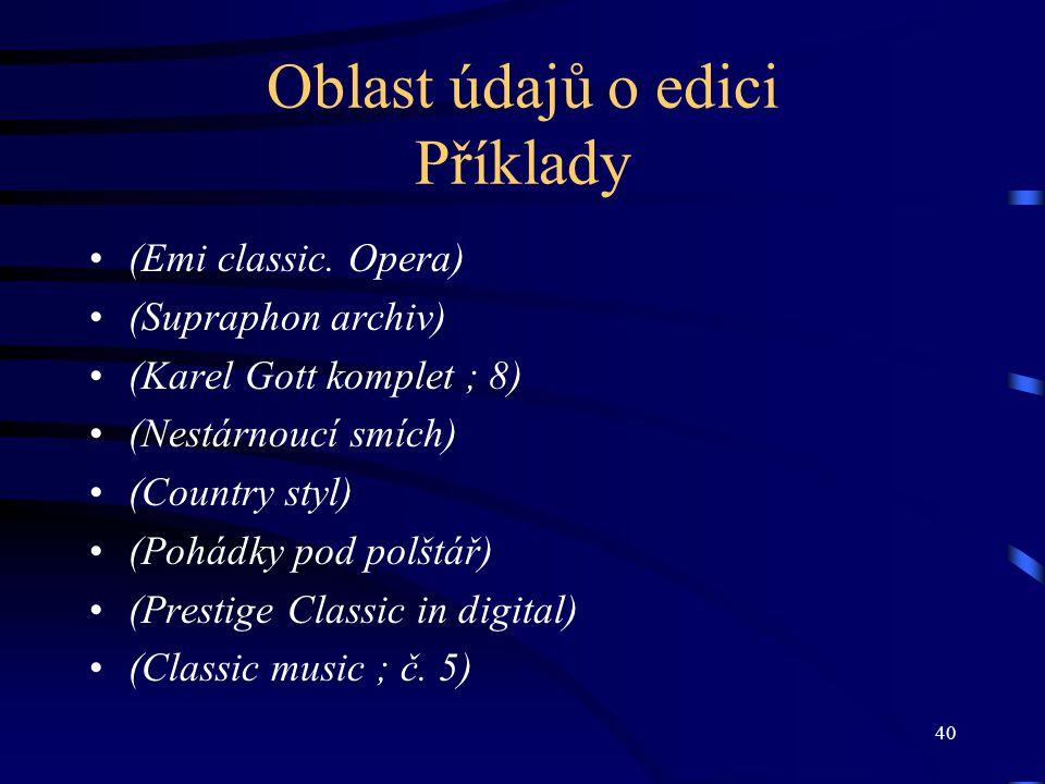 40 Oblast údajů o edici Příklady (Emi classic. Opera) (Supraphon archiv) (Karel Gott komplet ; 8) (Nestárnoucí smích) (Country styl) (Pohádky pod polš