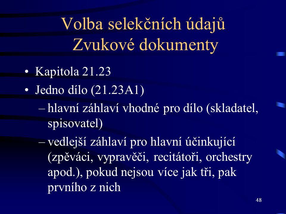 48 Volba selekčních údajů Zvukové dokumenty Kapitola 21.23 Jedno dílo (21.23A1) –hlavní záhlaví vhodné pro dílo (skladatel, spisovatel) –vedlejší záhlaví pro hlavní účinkující (zpěváci, vypravěči, recitátoři, orchestry apod.), pokud nejsou více jak tři, pak prvního z nich