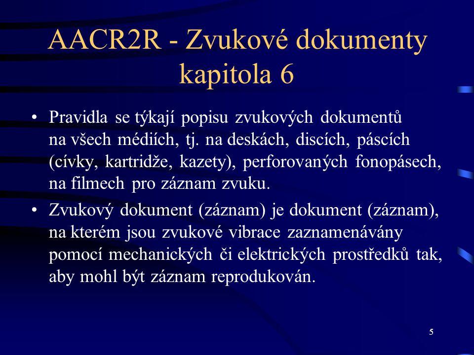 5 AACR2R - Zvukové dokumenty kapitola 6 Pravidla se týkají popisu zvukových dokumentů na všech médiích, tj. na deskách, discích, páscích (cívky, kartr