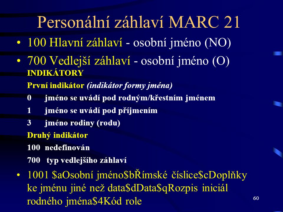 60 Personální záhlaví MARC 21 100 Hlavní záhlaví - osobní jméno (NO) 700 Vedlejší záhlaví - osobní jméno (O) INDIKÁTORY První indikátor (indikátor for