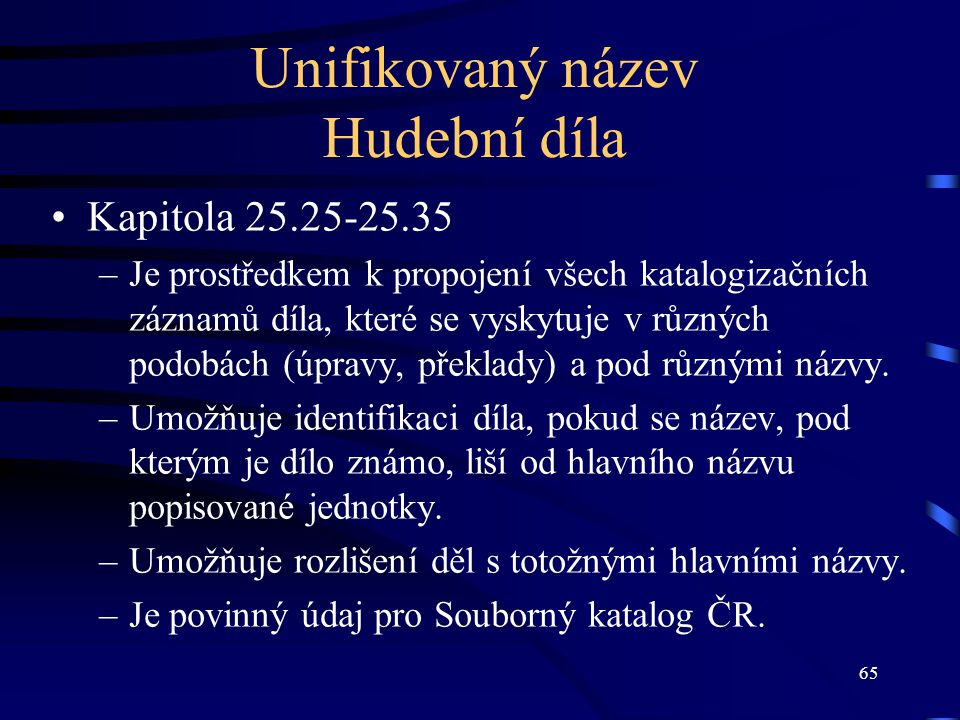 65 Unifikovaný název Hudební díla Kapitola 25.25-25.35 –Je prostředkem k propojení všech katalogizačních záznamů díla, které se vyskytuje v různých podobách (úpravy, překlady) a pod různými názvy.