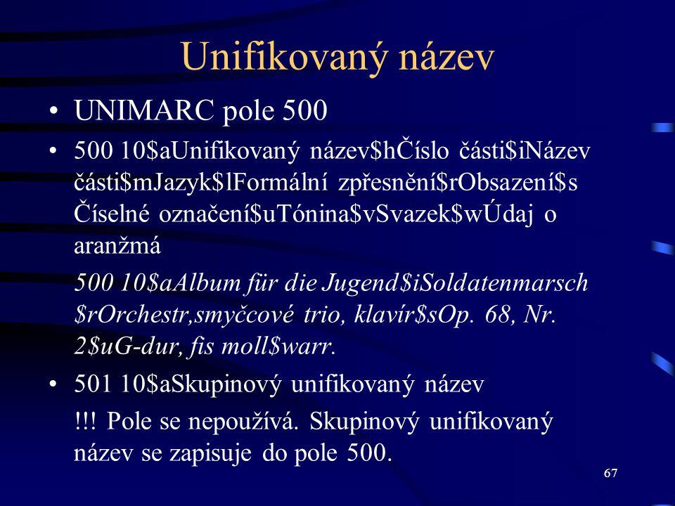 67 Unifikovaný název UNIMARC pole 500 500 10$aUnifikovaný název$hČíslo části$iNázev části$mJazyk$lFormální zpřesnění$rObsazení$s Číselné označení$uTón