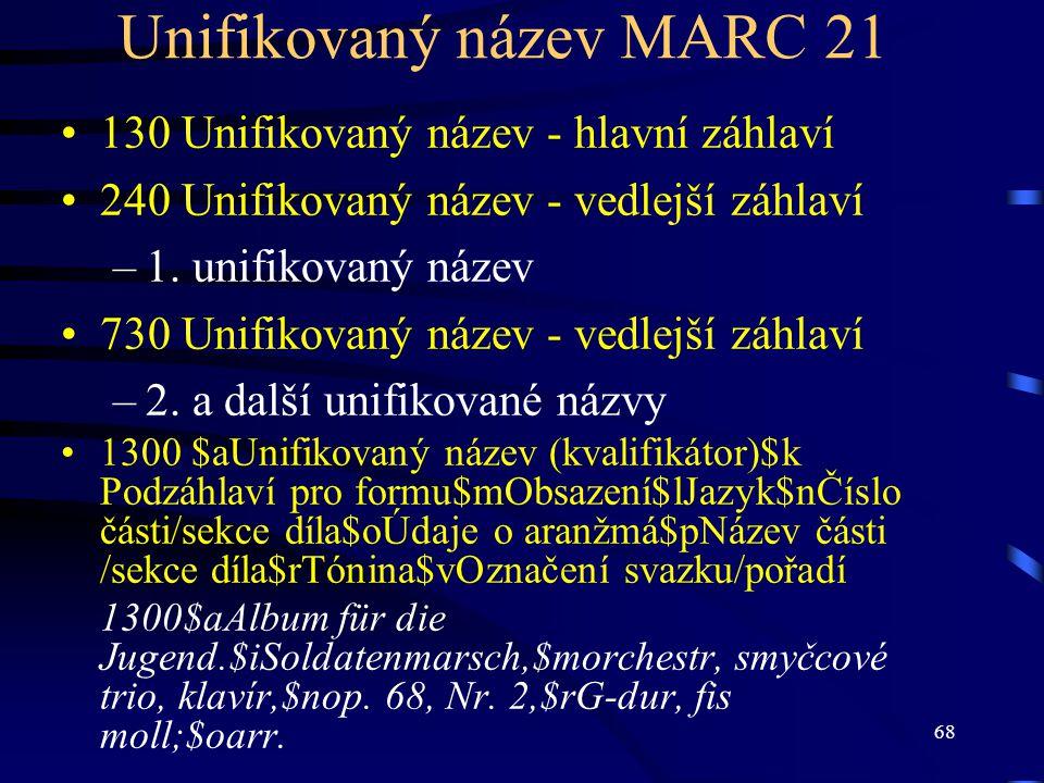68 Unifikovaný název MARC 21 130 Unifikovaný název - hlavní záhlaví 240 Unifikovaný název - vedlejší záhlaví –1. unifikovaný název 730 Unifikovaný náz