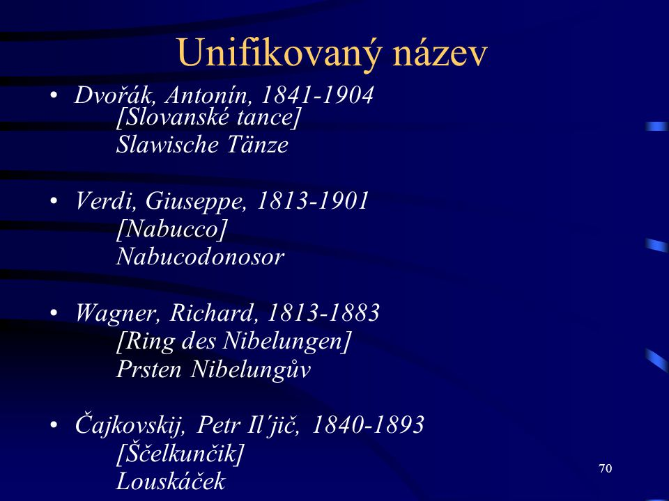 70 Unifikovaný název Dvořák, Antonín, 1841-1904 [Slovanské tance] Slawische Tänze Verdi, Giuseppe, 1813-1901 [Nabucco] Nabucodonosor Wagner, Richard,