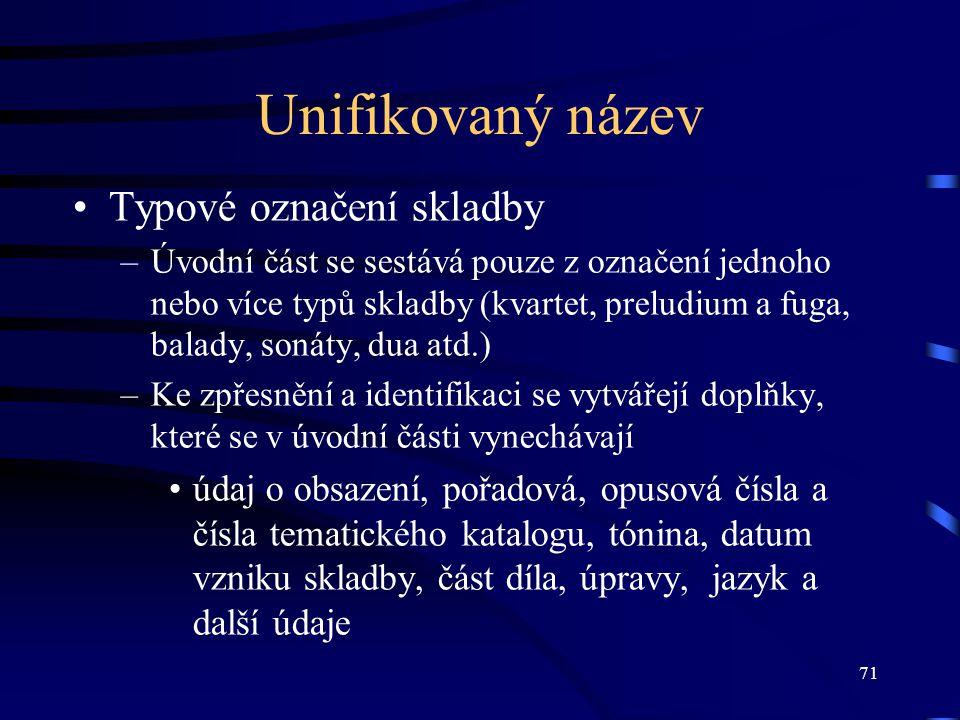 71 Unifikovaný název Typové označení skladby –Úvodní část se sestává pouze z označení jednoho nebo více typů skladby (kvartet, preludium a fuga, balad