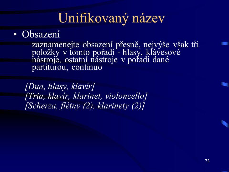 72 Unifikovaný název Obsazení –zaznamenejte obsazení přesně, nejvýše však tři položky v tomto pořadí - hlasy, klávesové nástroje, ostatní nástroje v pořadí dané partiturou, continuo [Dua, hlasy, klavír] [Tria, klavír, klarinet, violoncello] [Scherza, flétny (2), klarinety (2)]