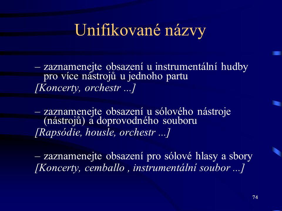 74 Unifikované názvy –zaznamenejte obsazení u instrumentální hudby pro více nástrojů u jednoho partu [Koncerty, orchestr...] –zaznamenejte obsazení u sólového nástroje (nástrojů) a doprovodného souboru [Rapsódie, housle, orchestr...] –zaznamenejte obsazení pro sólové hlasy a sbory [Koncerty, cemballo, instrumentální soubor...]