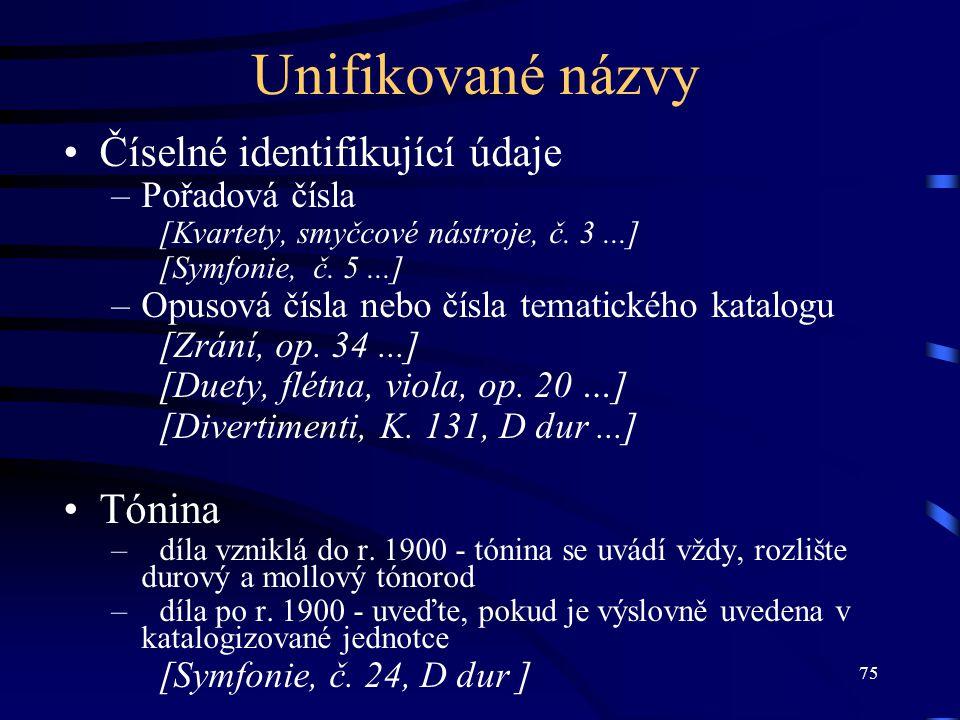 75 Unifikované názvy Číselné identifikující údaje –Pořadová čísla [Kvartety, smyčcové nástroje, č. 3...] [Symfonie, č. 5...] –Opusová čísla nebo čísla