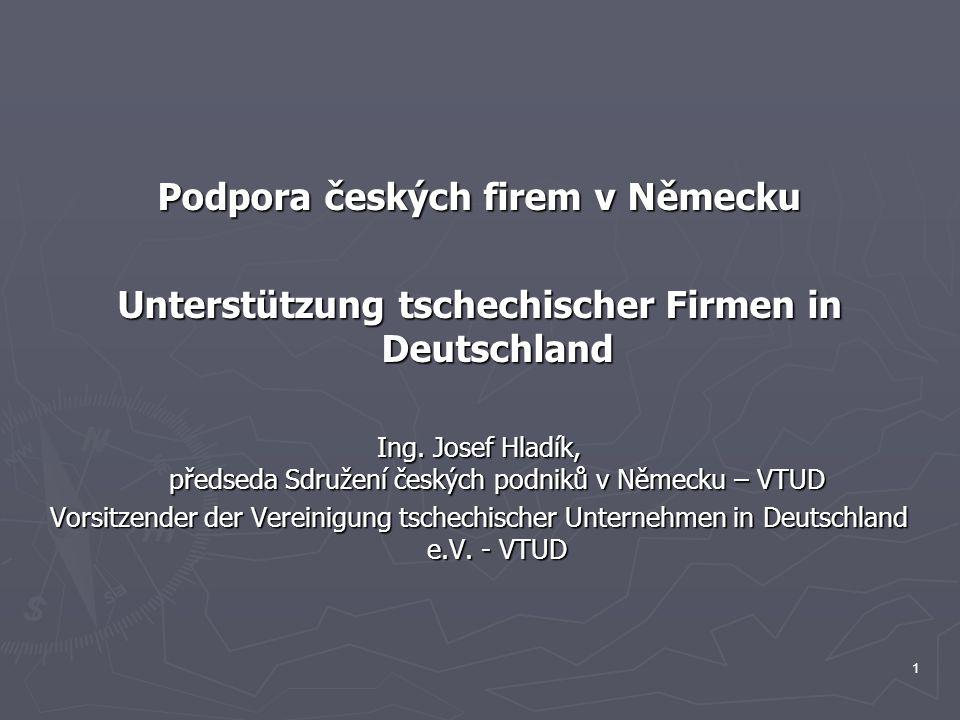 1 Podpora českých firem v Německu Unterstützung tschechischer Firmen in Deutschland Ing. Josef Hladík, předseda Sdružení českých podniků v Německu – V