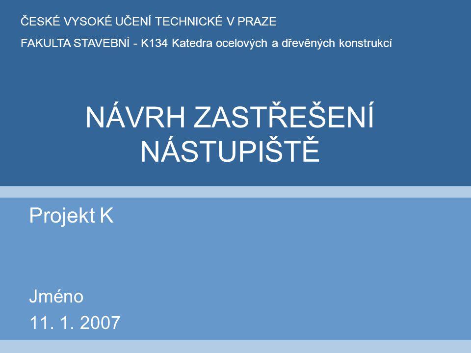 NÁVRH ZASTŘEŠENÍ NÁSTUPIŠTĚ Projekt K Jméno 11. 1. 2007 ČESKÉ VYSOKÉ UČENÍ TECHNICKÉ V PRAZE FAKULTA STAVEBNÍ - K134 Katedra ocelových a dřevěných kon