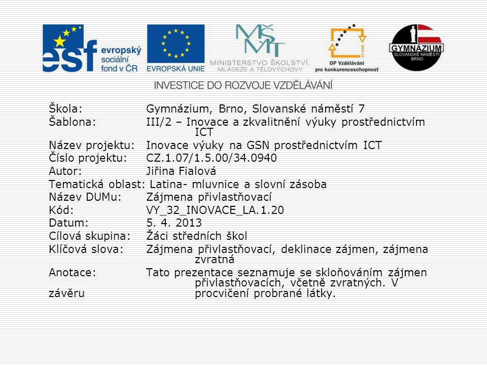 Škola:Gymnázium, Brno, Slovanské náměstí 7 Šablona:III/2 – Inovace a zkvalitnění výuky prostřednictvím ICT Název projektu: Inovace výuky na GSN prostřednictvím ICT Číslo projektu:CZ.1.07/1.5.00/34.0940 Autor:Jiřina Fialová Tematická oblast: Latina- mluvnice a slovní zásoba Název DUMu:Zájmena přivlastňovací Kód:VY_32_INOVACE_LA.1.20 Datum:5.
