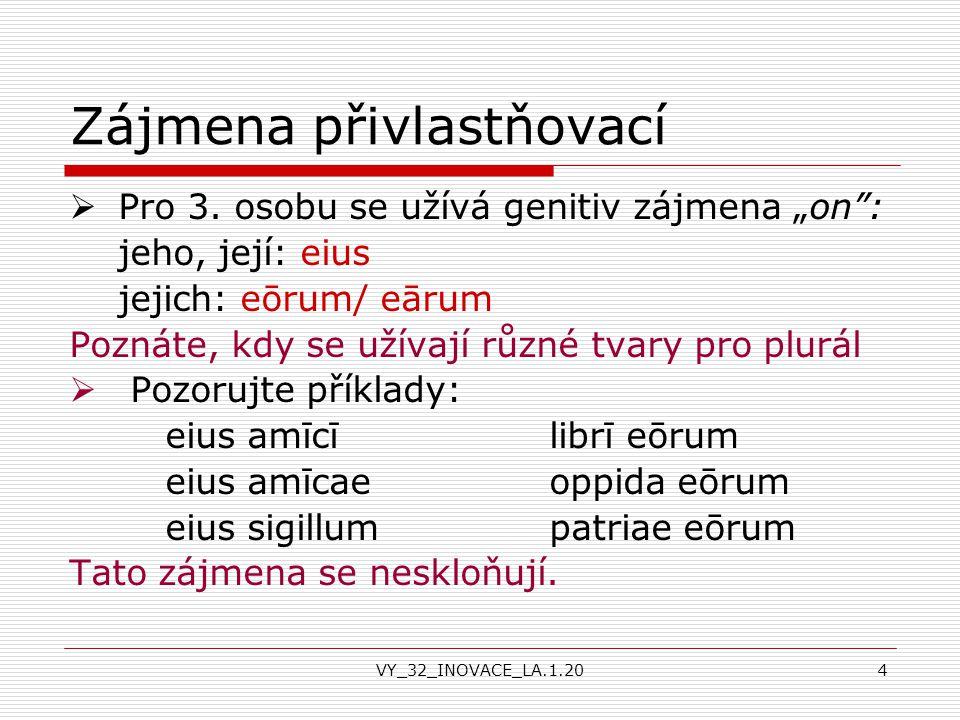 """VY_32_INOVACE_LA.1.204 Zájmena přivlastňovací  Pro 3. osobu se užívá genitiv zájmena """"on"""": jeho, její: eius jejich: eōrum/ eārum Poznáte, kdy se užív"""