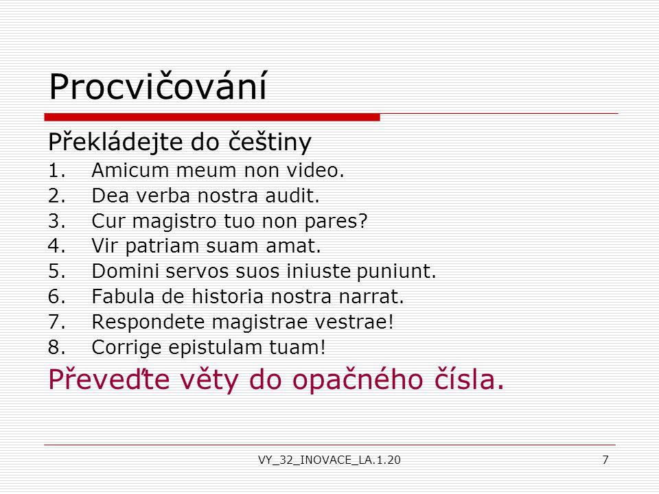 VY_32_INOVACE_LA.1.207 Procvičování Překládejte do češtiny 1.Amicum meum non video. 2.Dea verba nostra audit. 3.Cur magistro tuo non pares? 4.Vir patr