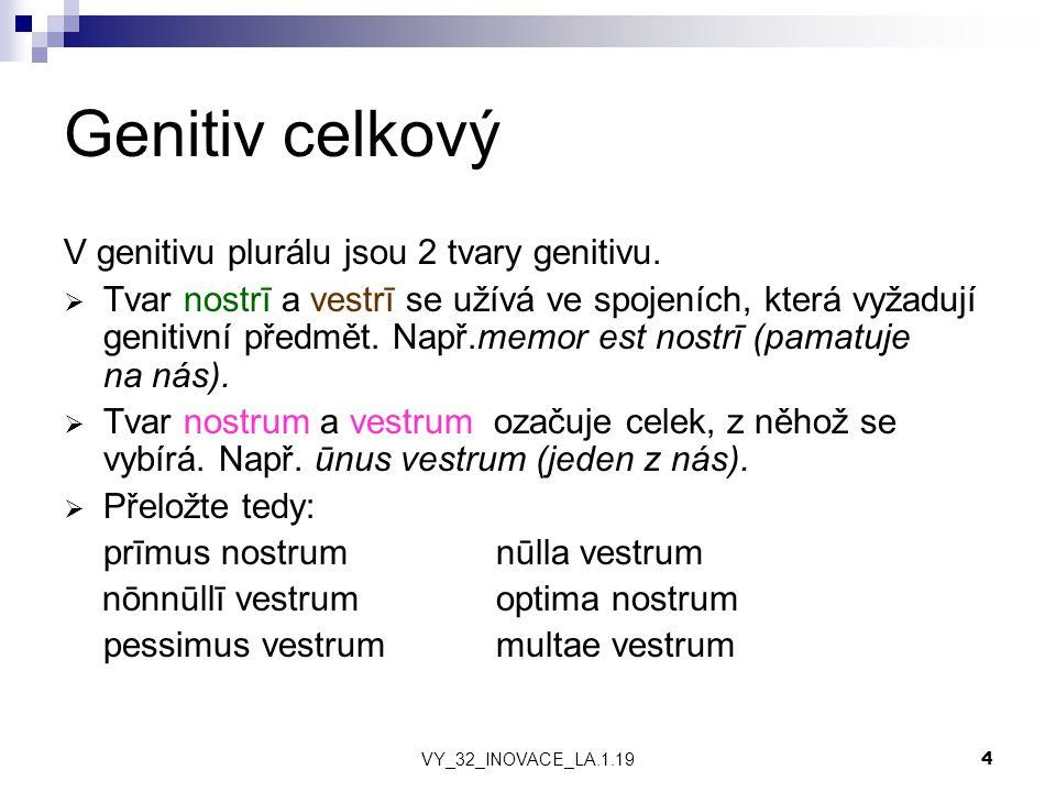 VY_32_INOVACE_LA.1.19 4 Genitiv celkový V genitivu plurálu jsou 2 tvary genitivu.