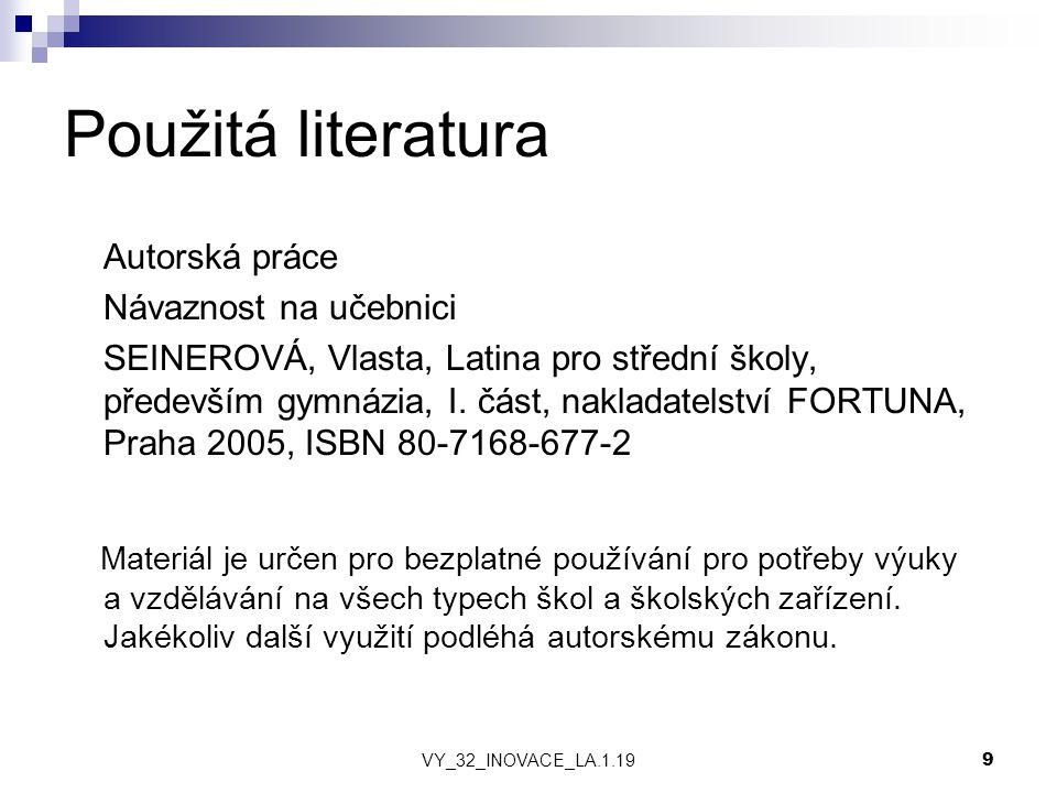 VY_32_INOVACE_LA.1.19 9 Použitá literatura Autorská práce Návaznost na učebnici SEINEROVÁ, Vlasta, Latina pro střední školy, především gymnázia, I.
