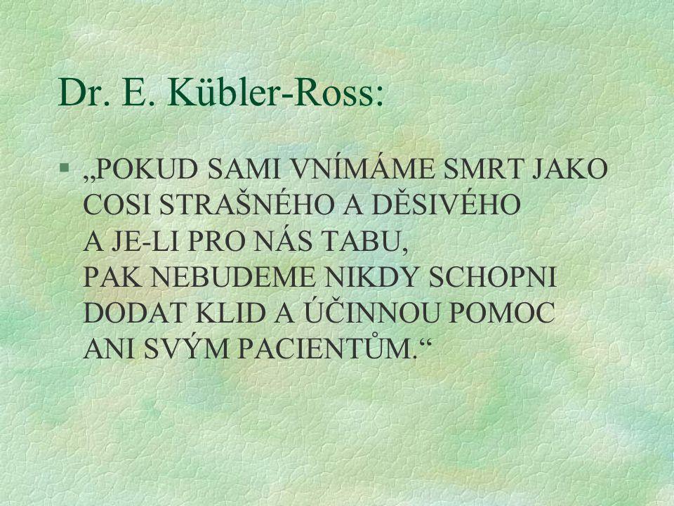 """Dr. E. Kübler-Ross: §""""POKUD SAMI VNÍMÁME SMRT JAKO COSI STRAŠNÉHO A DĚSIVÉHO A JE-LI PRO NÁS TABU, PAK NEBUDEME NIKDY SCHOPNI DODAT KLID A ÚČINNOU POM"""