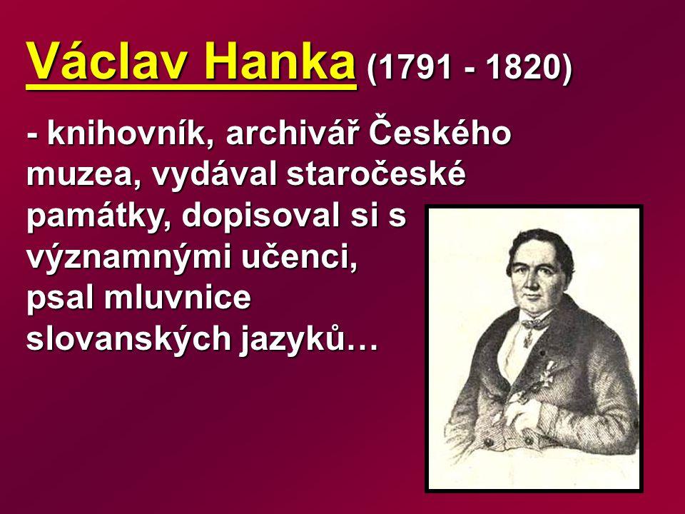 Václav Hanka (1791 - 1820) - knihovník, archivář Českého muzea, vydával staročeské památky, dopisoval si s významnými učenci, psal mluvnice slovanských jazyků…